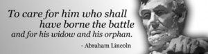 Abraham Lincoln 's quote To care for him who shall have borne the ...