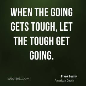 When the going gets tough, let the tough get going.