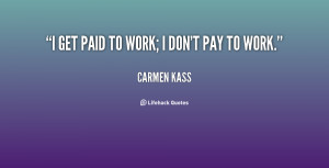 quote-Carmen-Kass-i-get-paid-to-work-i-dont-21808.png
