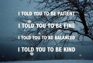 told you to be patient. I told you to be fine. I told you to be ...