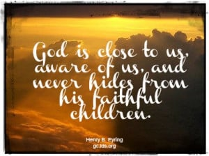 ... of us, and never hides from his faithful children. -Henry B. Eyring