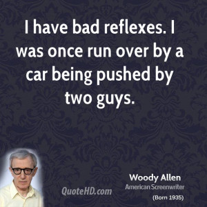 have bad reflexes. I was once run over by a car being pushed by two ...