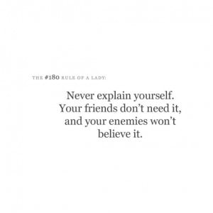 Never explain yourself. Your friends don't need it, and your enemies ...