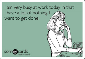 Funny Workplace Ecard: I am very busy at work today in that I have a ...