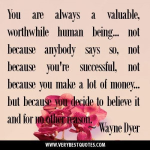 You are always a valuable worthwhile human being... not because ...