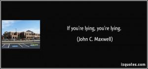 If you're lying, you're lying. - John C. Maxwell
