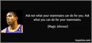 ... do for you. Ask what you can do for your teammates. - Magic Johnson