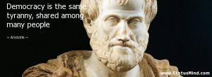 Democracy is the same tyranny, shared among many people - Aristotle ...