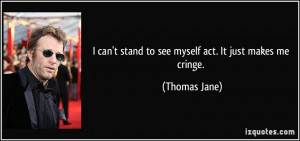 can't stand to see myself act. It just makes me cringe. - Thomas ...