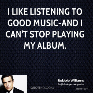 like listening to good music-and I can't stop playing my album.