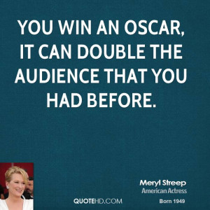 You win an Oscar, it can double the audience that you had before.