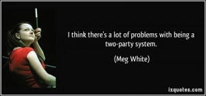 ... there's a lot of problems with being a two-party system. - Meg White
