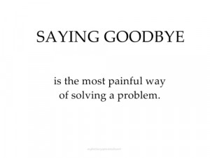 Saying Goodbye Is The Most Painful Way Of Solving A Problem.