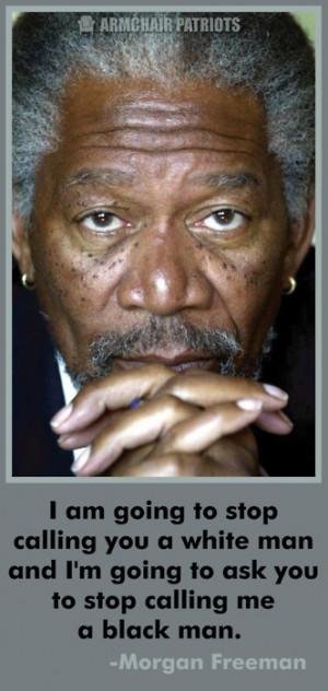... going to ask you to stop calling me a black man. ~Morgan Freeman