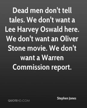 ... want an Oliver Stone movie. We don't want a Warren Commission report