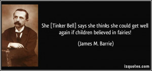 ... get well again if children believed in fairies! - James M. Barrie