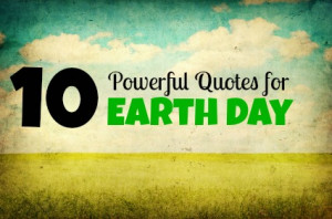 Earth Day: 10 Wonderful and Powerful Quotes in Honor of Nature