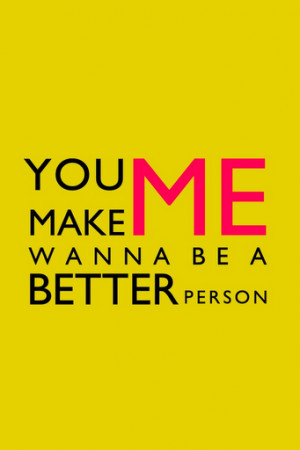 You make me wanna be a better person.