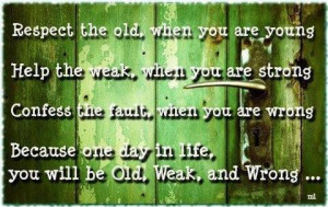 Respect the old, when you are young. Help the weak, when you are ...
