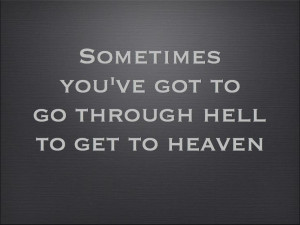 "Sometimes you've got to go through hell to get to heaven."" #quote # ..."