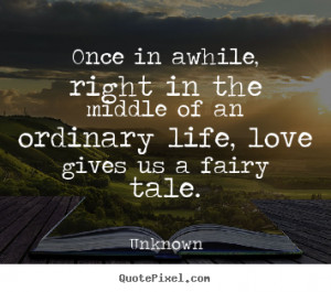 Once in awhile, right in the middle of an ordinary life, love gives us ...