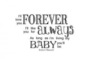 ll love you forever, I'll like you for always. As long as I am ...