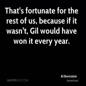Al Bernstein - That's fortunate for the rest of us, because if it wasn ...