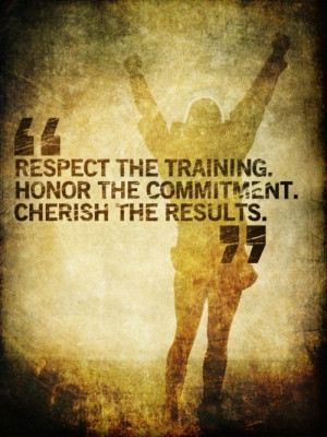 Respect the training. Honor the commitment.Cherish the results ...