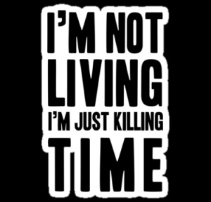 Not Living I'm Just Killing Time - Radiohead Quote by cbazoe