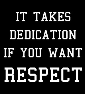 It Takes Dedication If You Want Respect