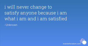 will never change to satisfy anyone because i am what i am and i am ...