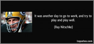 It was another day to go to work, and try to play and play well. - Ray ...