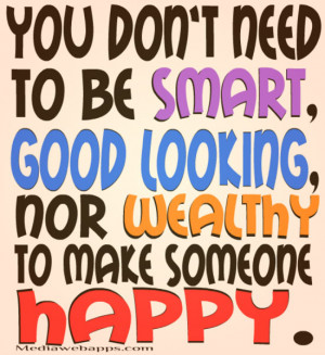 You don't need to be smart, good looking, nor wealthy to make someone ...