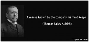man is known by the company his mind keeps. - Thomas Bailey Aldrich