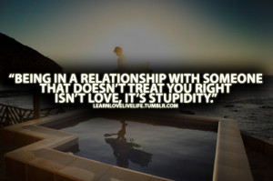... with someone that doesn't treat you right isn't love, it's stupidity