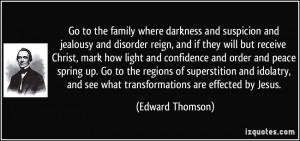 Go to the family where darkness and suspicion and jealousy and ...