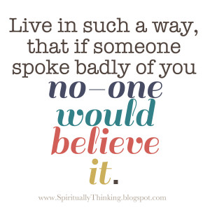 ... way, that if someone spoke badly of you no-one would be believe it
