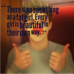 ... no such thing as a fat girl. Every girl is beautiful in their own way