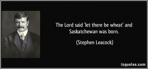 ... said 'let there be wheat' and Saskatchewan was born. - Stephen Leacock