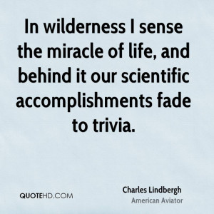 In wilderness I sense the miracle of life, and behind it our ...