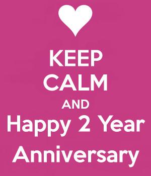 KEEP CALM AND Happy 2 Year Anniversary
