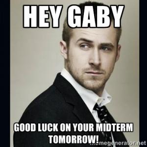 ... Ryan Gosling - Hey gaby Good luck on your midterm tomorrow