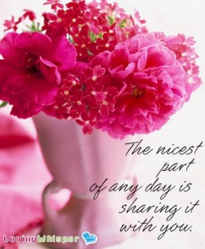 The Nicest Part of any day is sharing it with You ~ Flowers Quote
