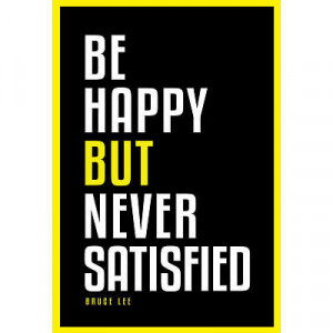 Be Happy But Never Satisfied Bruce Lee Motivational Poster - 24x36