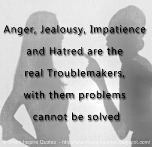 Anger, Jealousy, Impatience and Hatred are the real Troublemakers ...