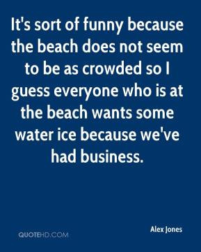 alex-jones-quote-its-sort-of-funny-because-the-beach-does-not-seem-to ...