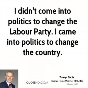 didn't come into politics to change the Labour Party. I came into ...