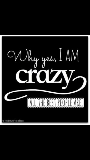 Why yes I am crazy