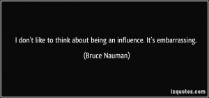 don't like to think about being an influence. It's embarrassing ...