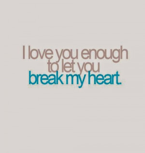Youre Breaking My Heart Quotes To let you break my heart